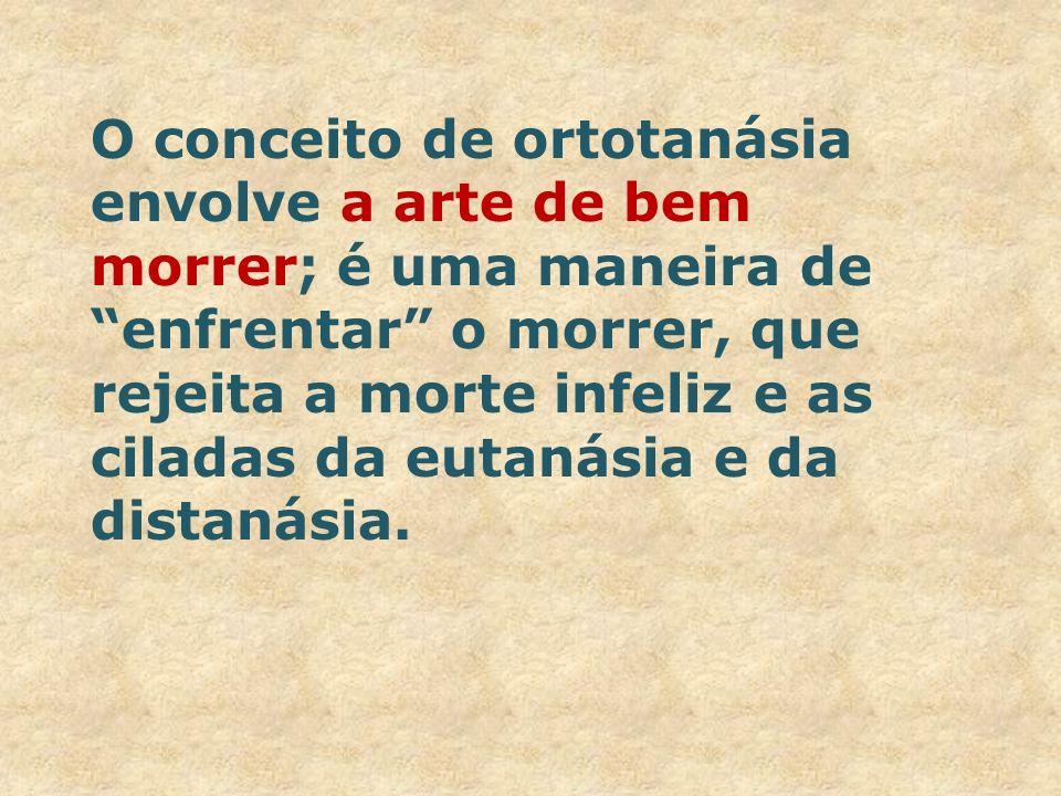 O conceito de ortotanásia envolve a arte de bem morrer; é uma maneira de enfrentar o morrer, que rejeita a morte infeliz e as ciladas da eutanásia e d