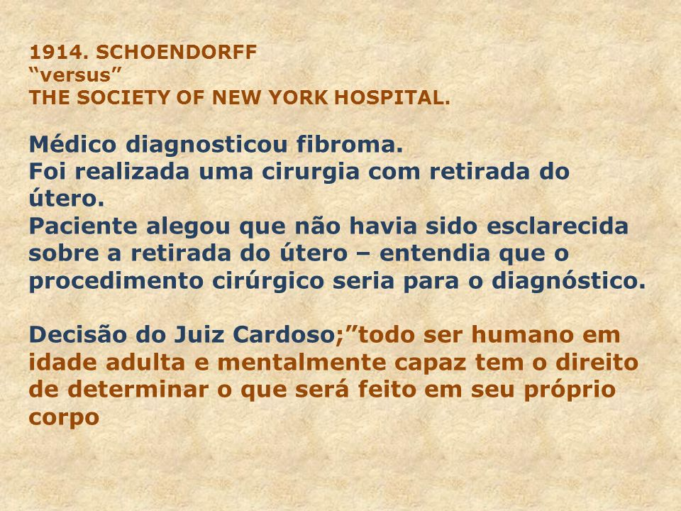 1914. SCHOENDORFF versus THE SOCIETY OF NEW YORK HOSPITAL. Médico diagnosticou fibroma. Foi realizada uma cirurgia com retirada do útero. Paciente ale