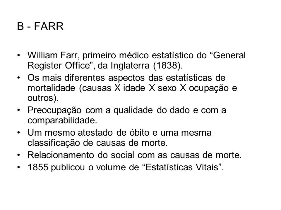 B - FARR William Farr, primeiro médico estatístico do General Register Office, da Inglaterra (1838). Os mais diferentes aspectos das estatísticas de m