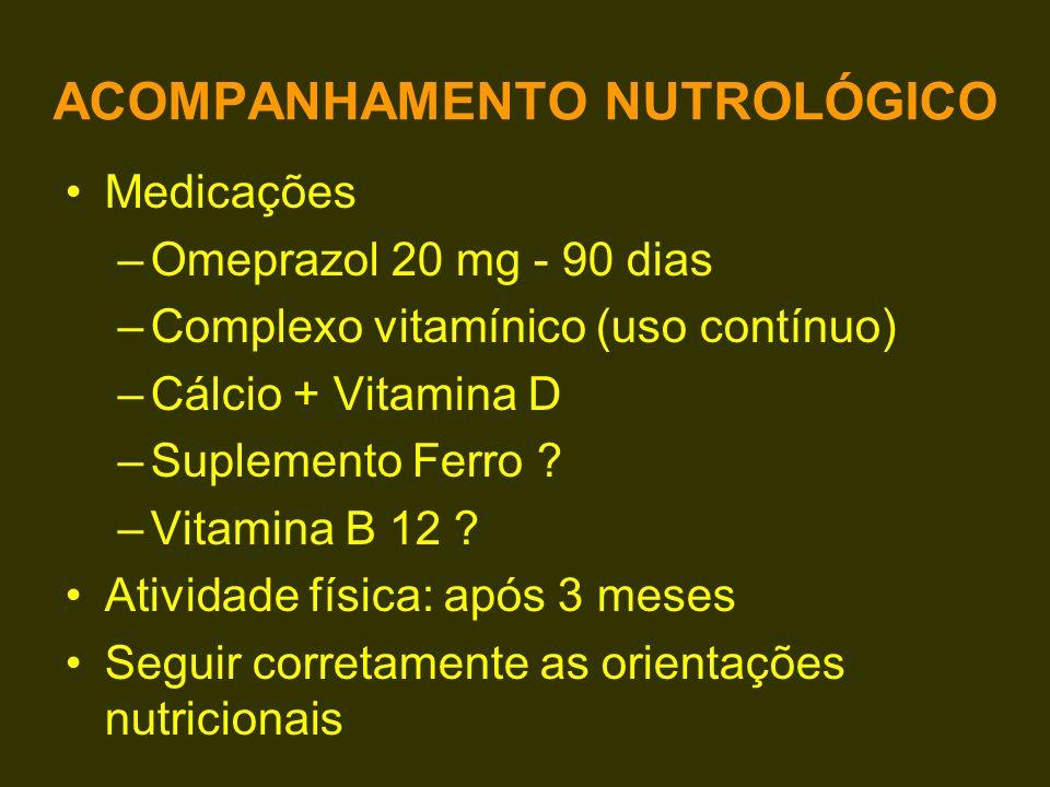 ACOMPANHAMENTO NUTROLÓGICO Medicações –Omeprazol 20 mg - 90 dias –Complexo vitamínico (uso contínuo) –Cálcio + Vitamina D –Suplemento Ferro ? –Vitamin