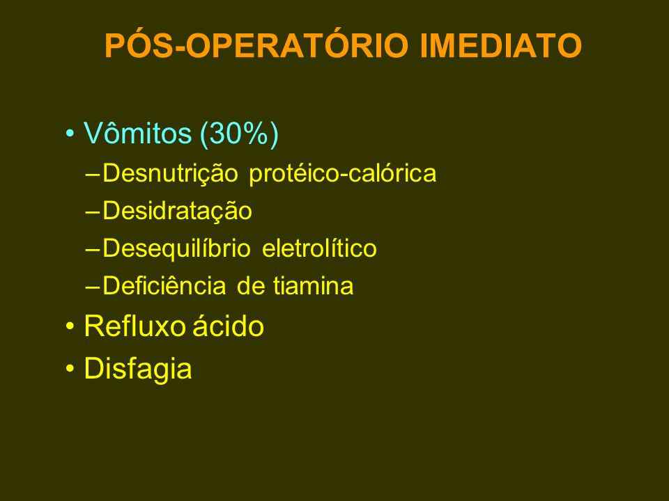 Vômitos (30%) –Desnutrição protéico-calórica –Desidratação –Desequilíbrio eletrolítico –Deficiência de tiamina Refluxo ácido Disfagia PÓS-OPERATÓRIO I