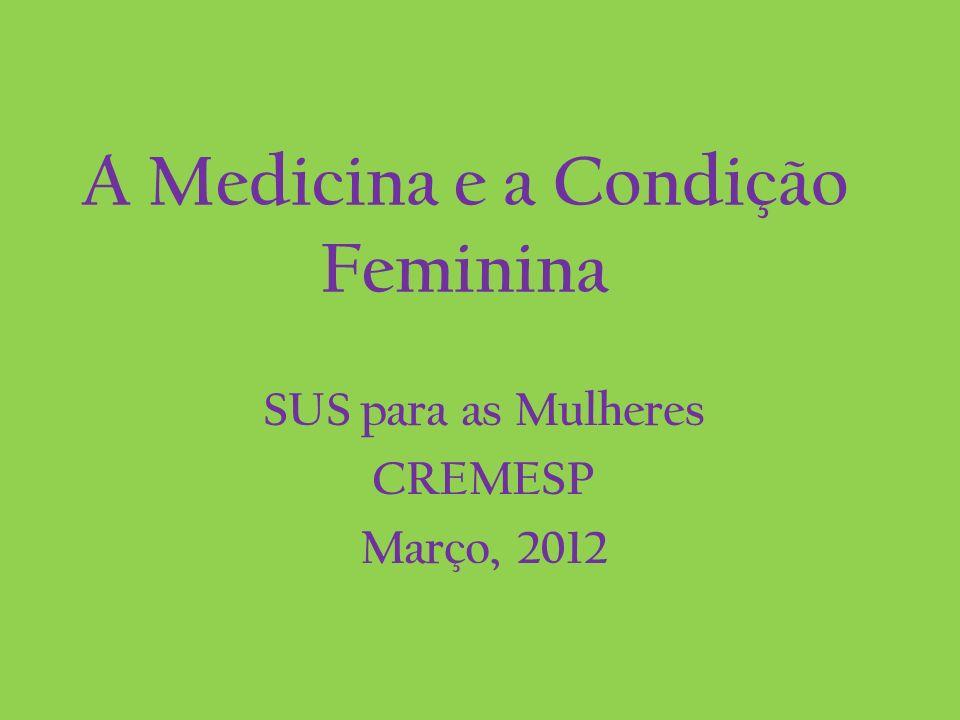 A Medicina e a Condição Feminina SUS para as Mulheres CREMESP Março, 2012