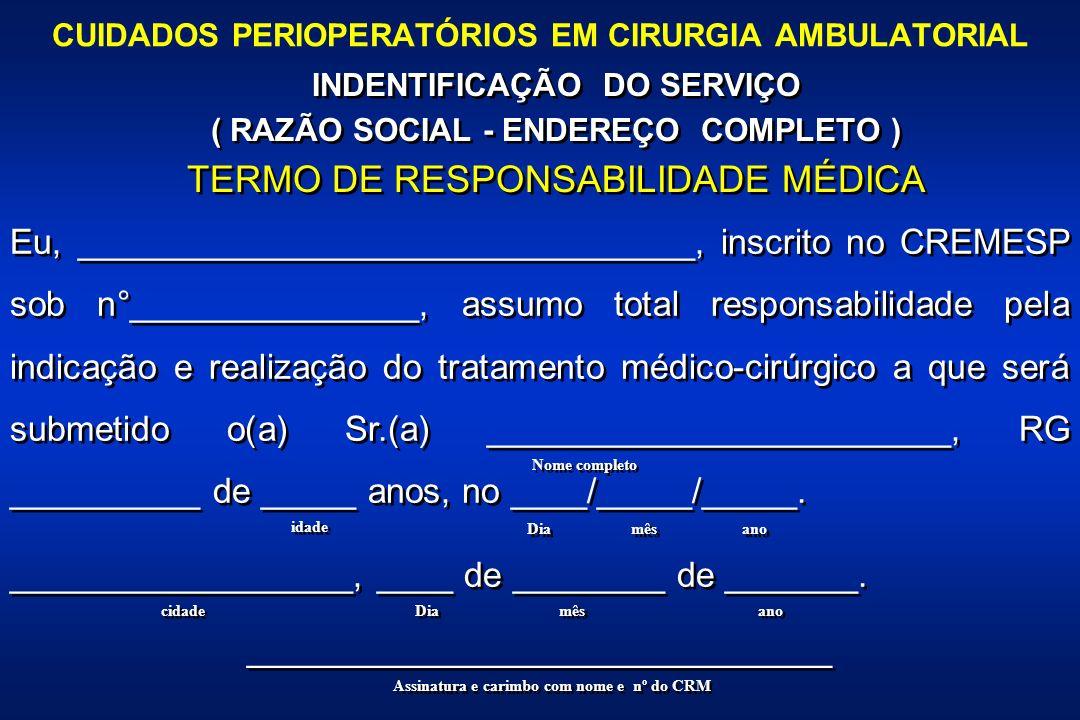 CUIDADOS PERIOPERATÓRIOS EM CIRURGIA AMBULATORIAL INDENTIFICAÇÃO DO SERVIÇO ( RAZÃO SOCIAL - ENDEREÇO COMPLETO ) TERMO DE RESPONSABILIDADE MÉDICA INDENTIFICAÇÃO DO SERVIÇO ( RAZÃO SOCIAL - ENDEREÇO COMPLETO ) TERMO DE RESPONSABILIDADE MÉDICA Eu, ________________________________, inscrito no CREMESP sob n°_______________, assumo total responsabilidade pela indicação e realização do tratamento médico-cirúrgico a que será submetido o(a) Sr.(a) ________________________, RG __________ de _____ anos, no ____/_____/_____.