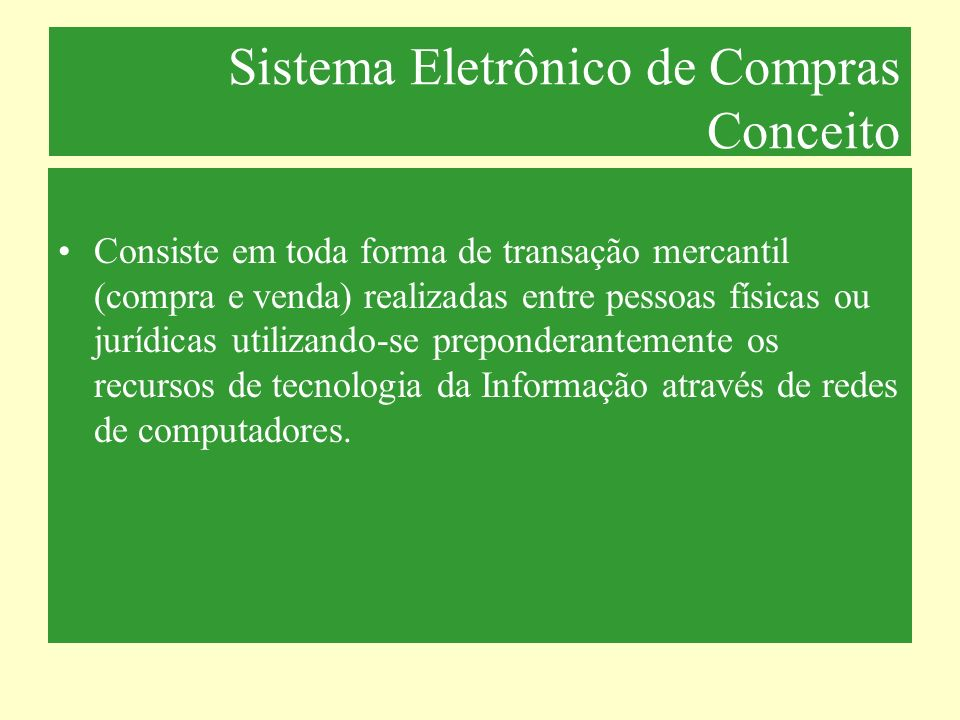Sistema Eletrônico de Compras Conceito Consiste em toda forma de transação mercantil (compra e venda) realizadas entre pessoas físicas ou jurídicas ut