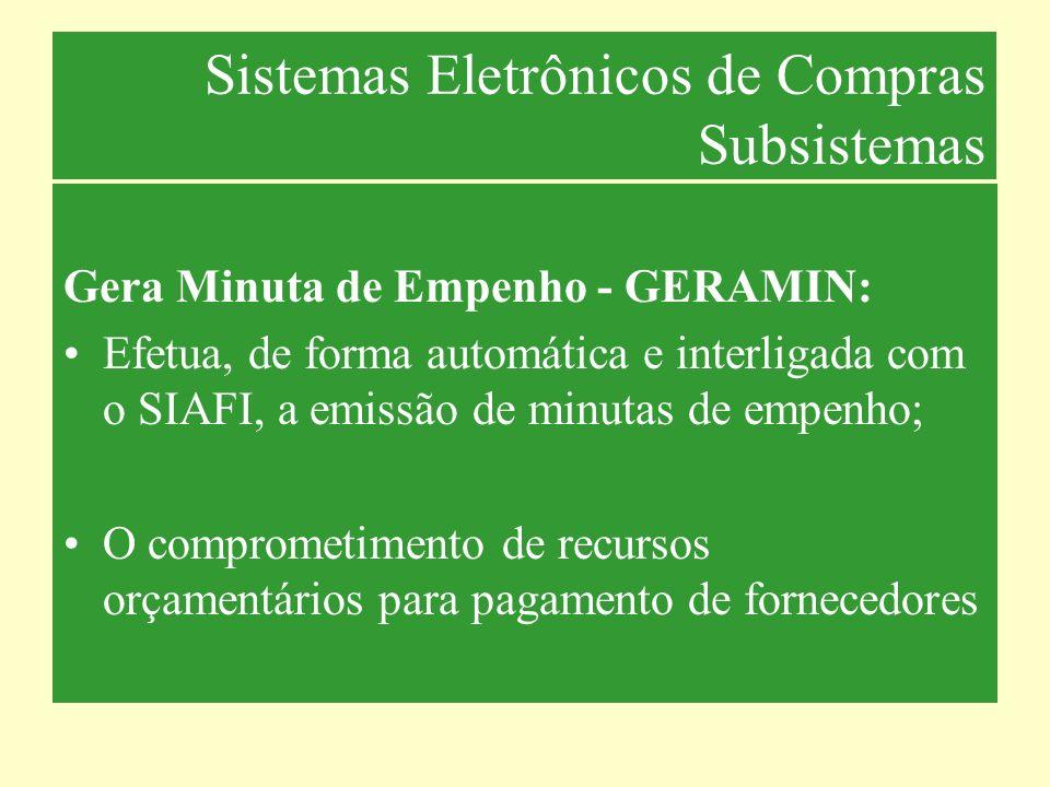 Sistemas Eletrônicos de Compras Subsistemas Gera Minuta de Empenho - GERAMIN: Efetua, de forma automática e interligada com o SIAFI, a emissão de minu