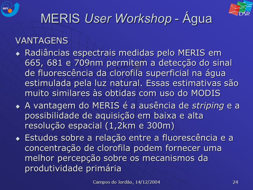Campos do Jordão, 14/12/2004 24 MERIS User Workshop - Água VANTAGENS Radiâncias espectrais medidas pelo MERIS em 665, 681 e 709nm permitem a detecção
