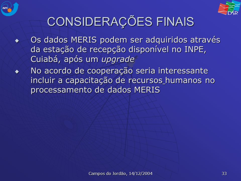 Campos do Jordão, 14/12/2004 33 CONSIDERAÇÕES FINAIS Os dados MERIS podem ser adquiridos através da estação de recepção disponível no INPE, Cuiabá, ap