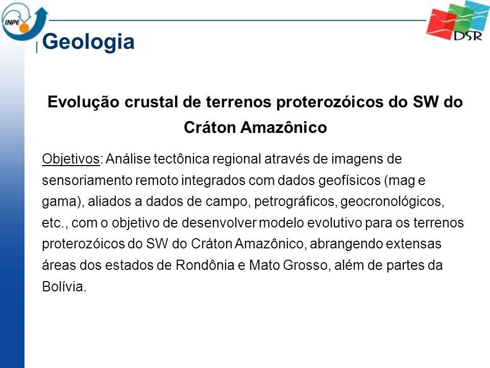 Evolução crustal de terrenos proterozóicos do SW do Cráton Amazônico Objetivos: Análise tectônica regional através de imagens de sensoriamento remoto