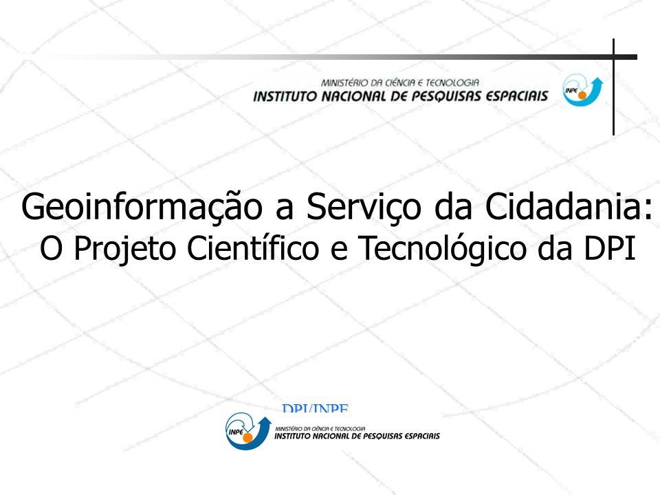 DPI/INPE Geoinformação a Serviço da Cidadania: O Projeto Científico e Tecnológico da DPI