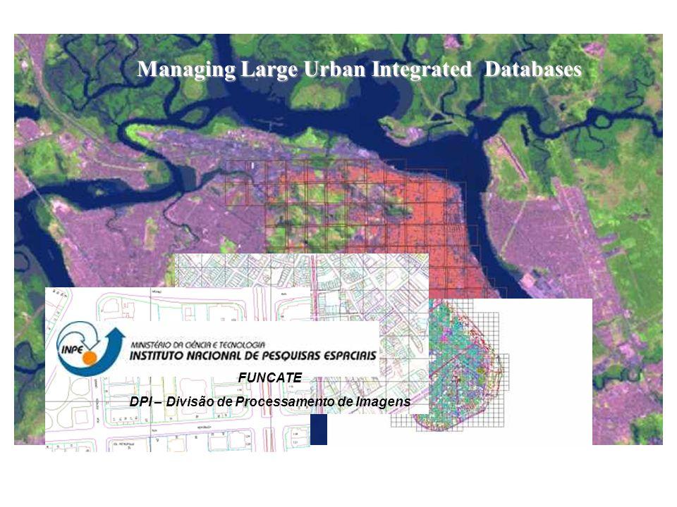 Managing Large Urban Integrated Databases FUNCATE DPI – Divisão de Processamento de Imagens