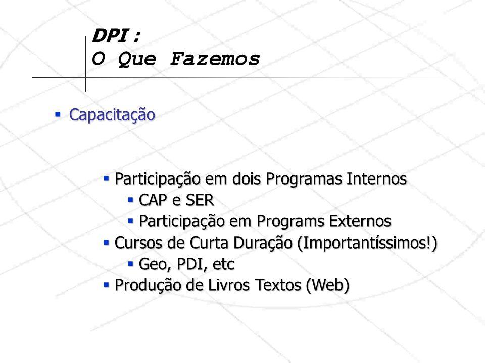 DPI : O Que Fazemos Capacitação Capacitação Participação em dois Programas Internos Participação em dois Programas Internos CAP e SER CAP e SER Participação em Programs Externos Participação em Programs Externos Cursos de Curta Duração (Importantíssimos!) Cursos de Curta Duração (Importantíssimos!) Geo, PDI, etc Geo, PDI, etc Produção de Livros Textos (Web) Produção de Livros Textos (Web)