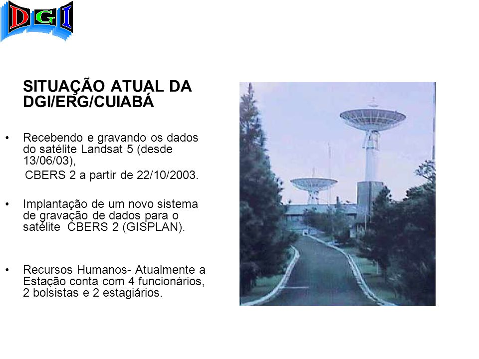 SITUAÇÃO ATUAL DA DGI/ERG/CUIABÁ Recebendo e gravando os dados do satélite Landsat 5 (desde 13/06/03), CBERS 2 a partir de 22/10/2003.