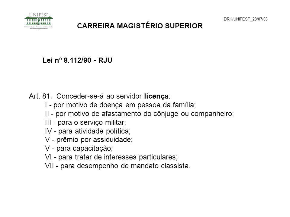 DRH/UNIFESP_28/07/08 CARREIRA MAGISTÉRIO SUPERIOR Art. 81. Conceder-se-á ao servidor licença: I - por motivo de doença em pessoa da família; II - por