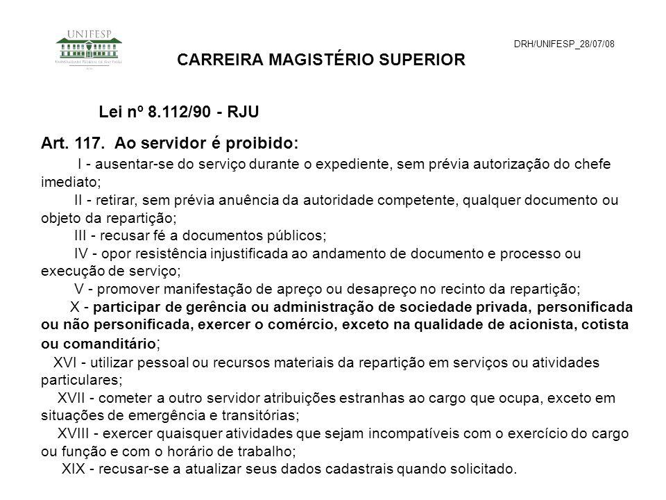 DRH/UNIFESP_28/07/08 CARREIRA MAGISTÉRIO SUPERIOR Art. 117. Ao servidor é proibido: I - ausentar-se do serviço durante o expediente, sem prévia autori