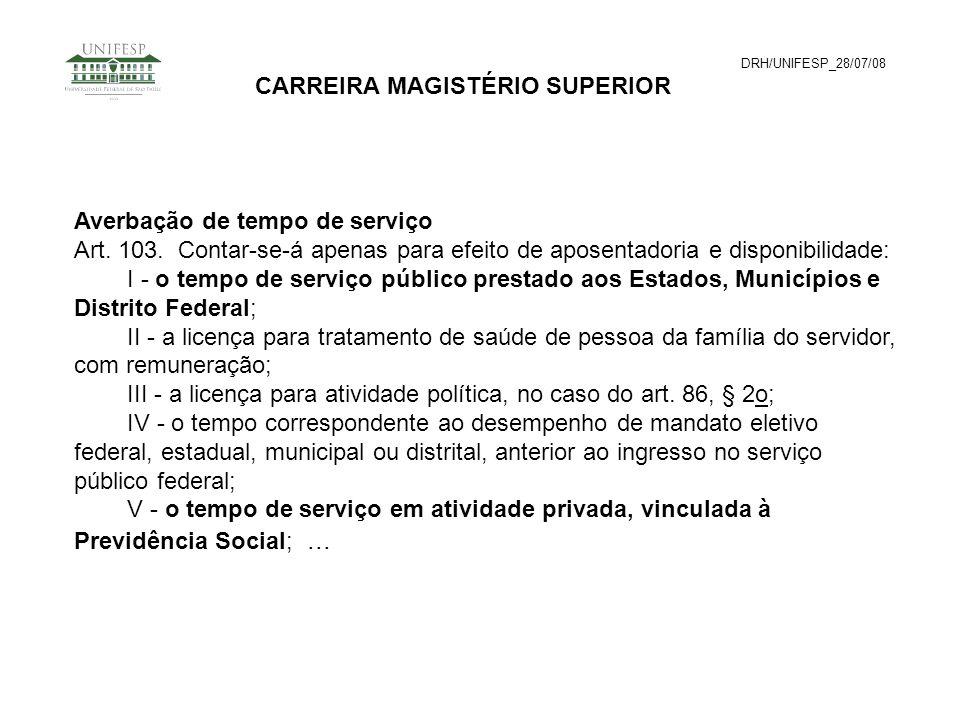 DRH/UNIFESP_28/07/08 CARREIRA MAGISTÉRIO SUPERIOR Averbação de tempo de serviço Art. 103. Contar-se-á apenas para efeito de aposentadoria e disponibil