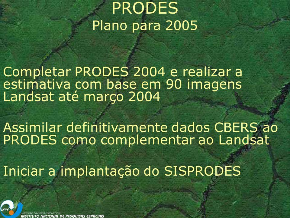 PRODES Plano para 2005 Completar PRODES 2004 e realizar a estimativa com base em 90 imagens Landsat até março 2004 Assimilar definitivamente dados CBERS ao PRODES como complementar ao Landsat Iniciar a implantação do SISPRODES