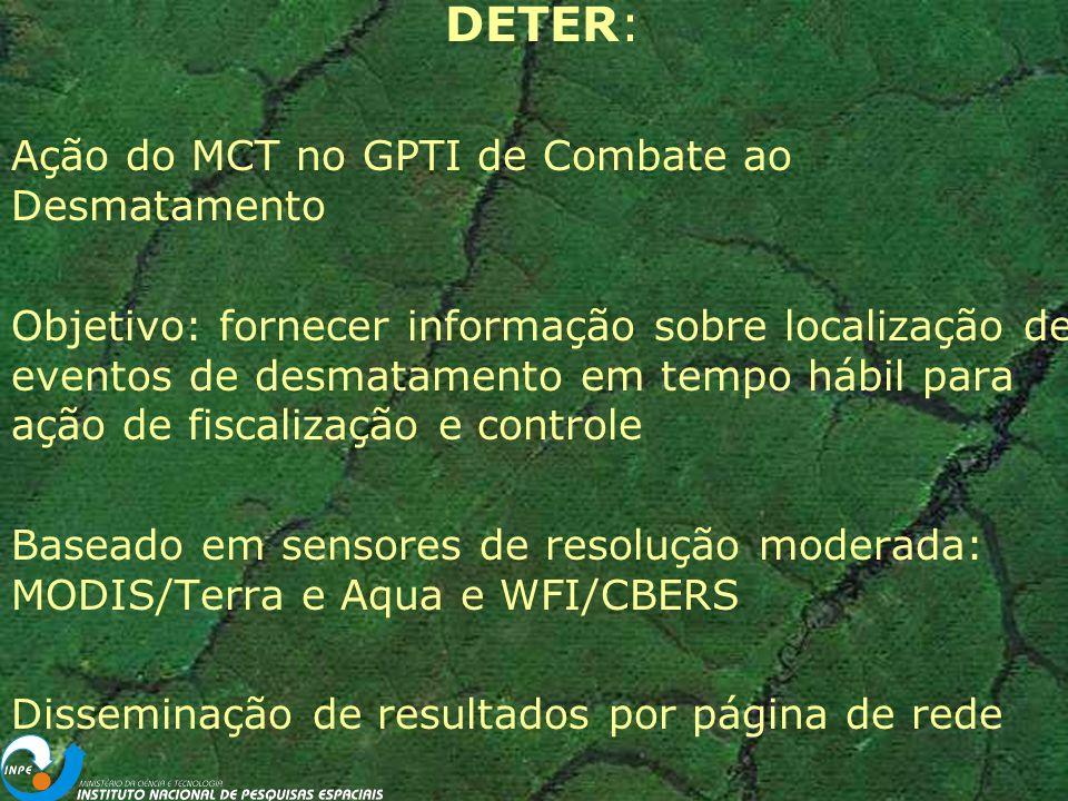 DETER: Ação do MCT no GPTI de Combate ao Desmatamento Objetivo: fornecer informação sobre localização de eventos de desmatamento em tempo hábil para ação de fiscalização e controle Baseado em sensores de resolução moderada: MODIS/Terra e Aqua e WFI/CBERS Disseminação de resultados por página de rede
