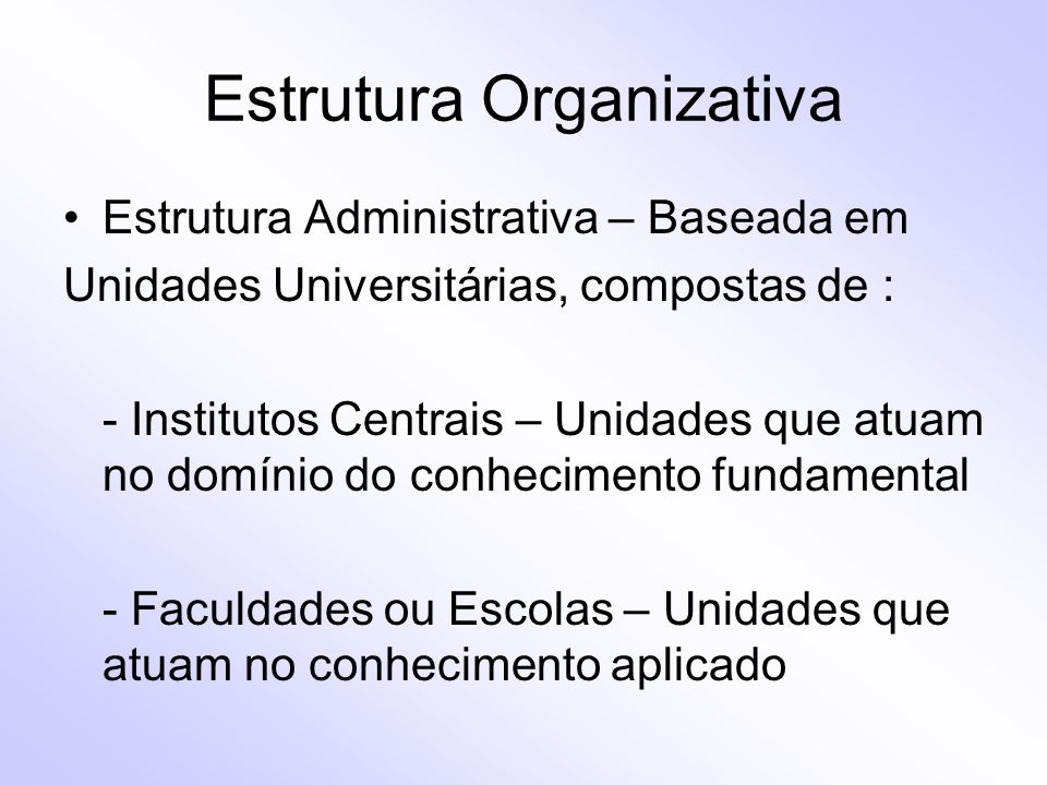 Estrutura Organizativa Estrutura Administrativa – Baseada em Unidades Universitárias, compostas de : - Institutos Centrais – Unidades que atuam no dom