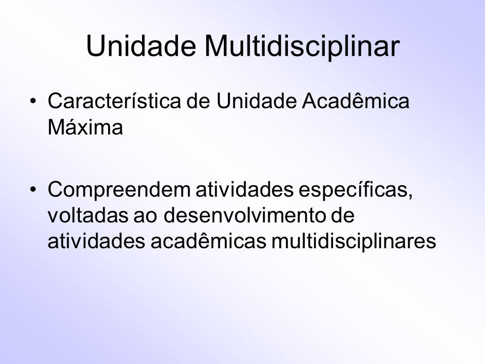 Unidade Multidisciplinar Característica de Unidade Acadêmica Máxima Compreendem atividades específicas, voltadas ao desenvolvimento de atividades acad