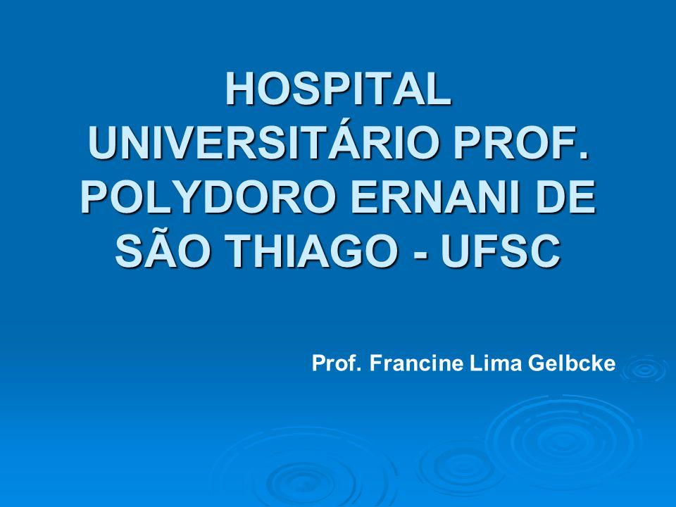 HOSPITAL UNIVERSITÁRIO PROF. POLYDORO ERNANI DE SÃO THIAGO - UFSC Prof. Francine Lima Gelbcke