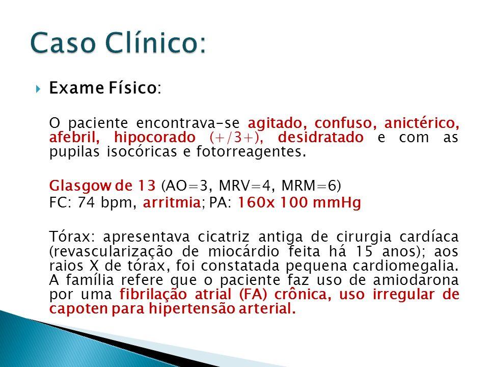 Exame Físico: O paciente encontrava-se agitado, confuso, anictérico, afebril, hipocorado (+/3+), desidratado e com as pupilas isocóricas e fotorreagen