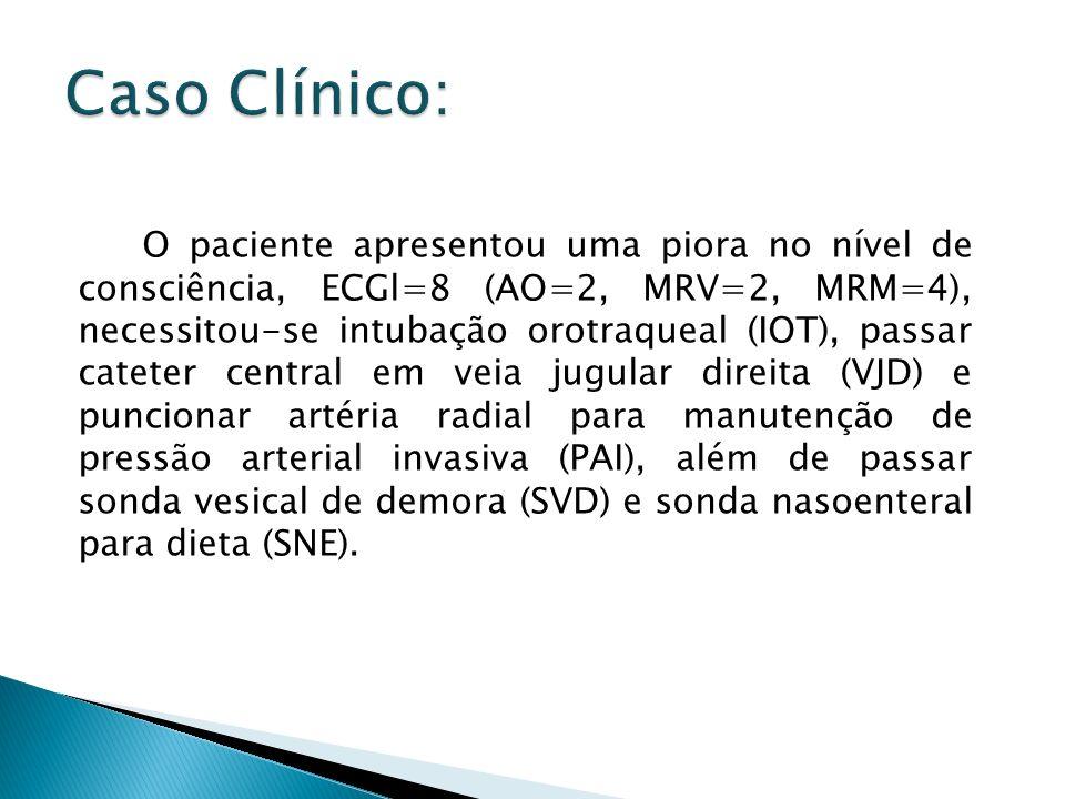 O paciente apresentou uma piora no nível de consciência, ECGl=8 (AO=2, MRV=2, MRM=4), necessitou-se intubação orotraqueal (IOT), passar cateter centra