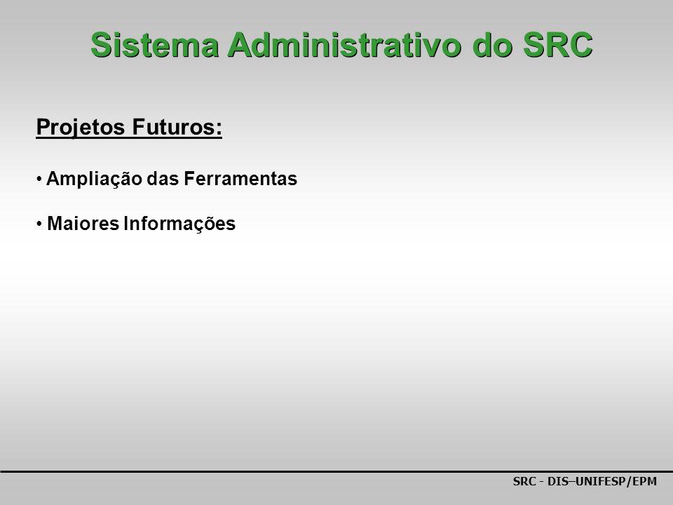 SRC - DIS–UNIFESP/EPM Projetos Futuros: Ampliação das Ferramentas Maiores Informações Sistema Administrativo do SRC