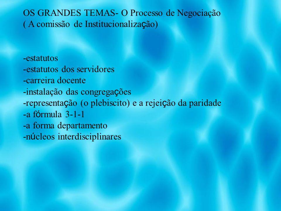 OS GRANDES TEMAS- O Processo de Negociação ( A comissão de Institucionaliza ç ão) -estatutos -estatutos dos servidores -carreira docente -instalação das congrega ç ões -representa ç ão (o plebiscito) e a rejei ç ão da paridade -a f ó rmula 3-1-1 -a forma departamento -n ú cleos interdisciplinares