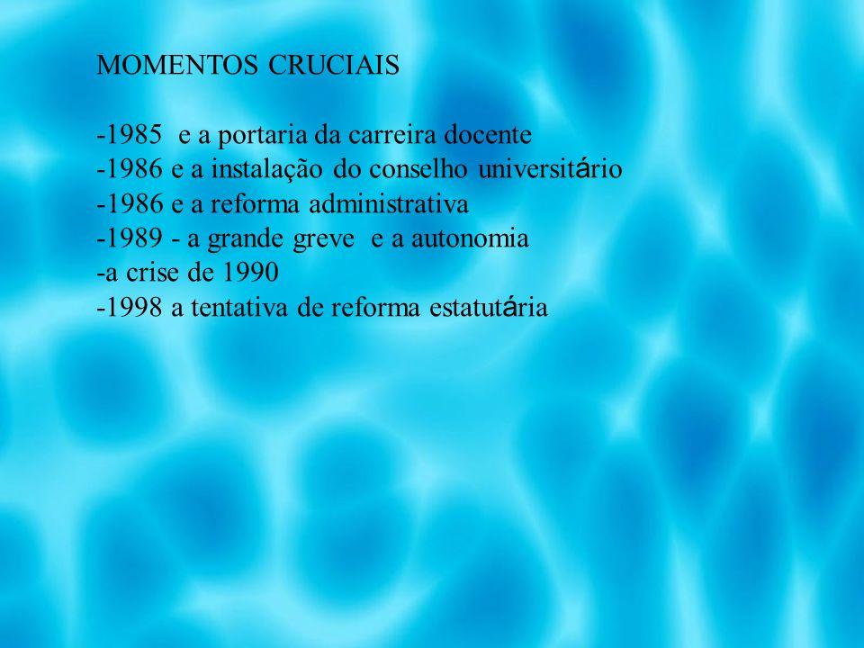 MOMENTOS CRUCIAIS -1985 e a portaria da carreira docente -1986 e a instalação do conselho universit á rio -1986 e a reforma administrativa -1989 - a grande greve e a autonomia -a crise de 1990 -1998 a tentativa de reforma estatut á ria
