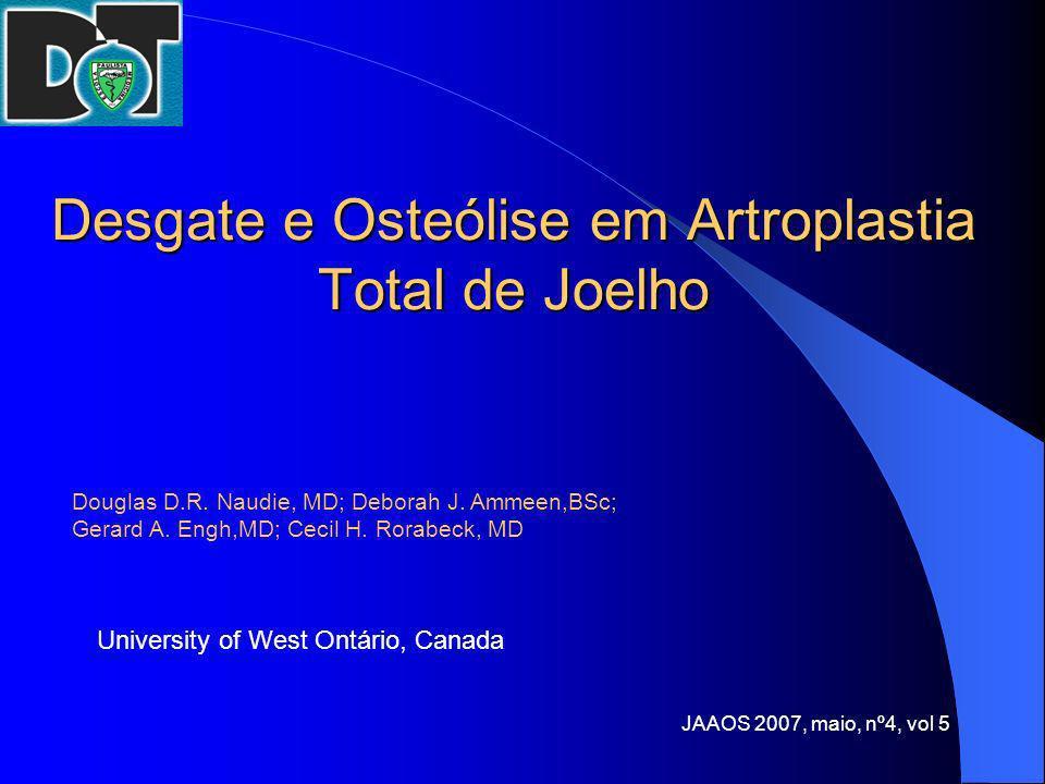 Desgate e Osteólise em Artroplastia Total de Joelho Douglas D.R. Naudie, MD; Deborah J. Ammeen,BSc; Gerard A. Engh,MD; Cecil H. Rorabeck, MD Universit