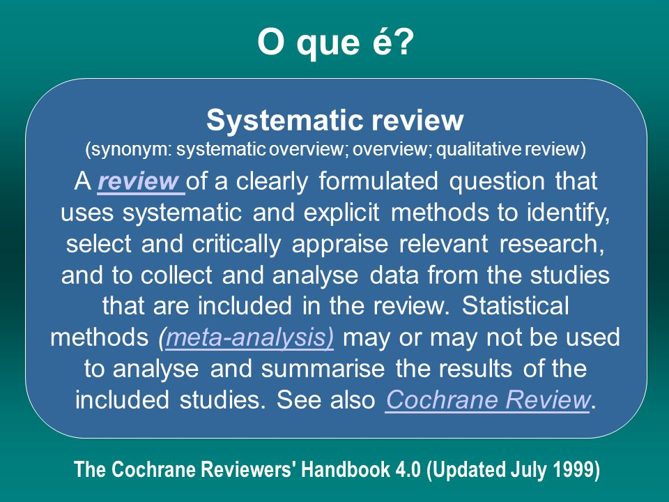 O que é? Systematic review (synonym: systematic overview; overview; qualitative review) A review of a clearly formulated question that uses systematic