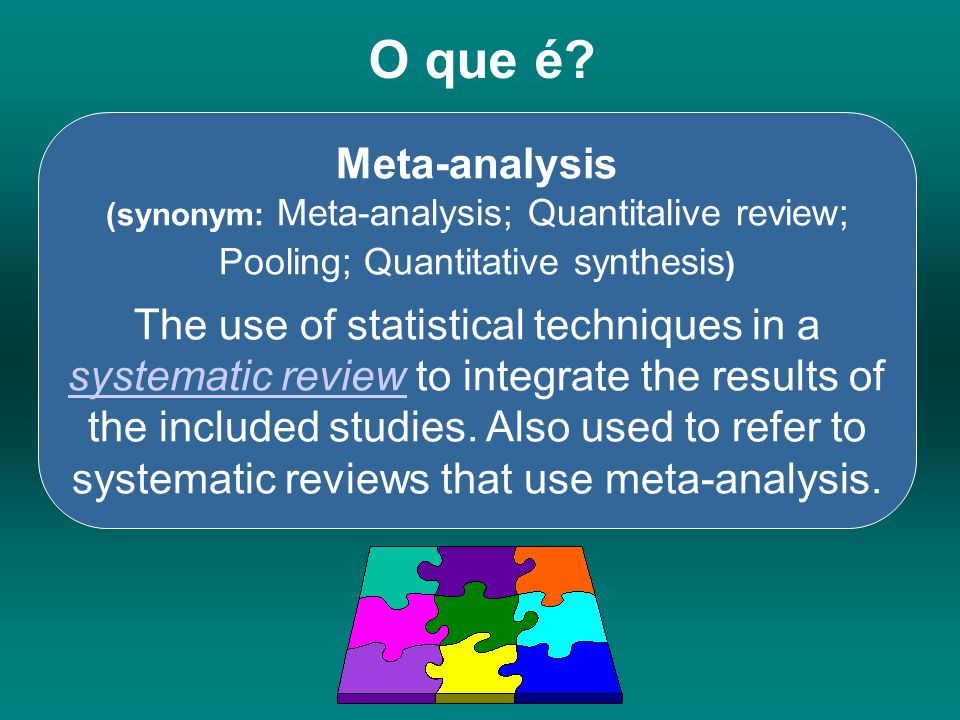 O que é? Meta-analysis (synonym: Meta-analysis; Quantitalive review; Pooling; Quantitative synthesis ) The use of statistical techniques in a systemat