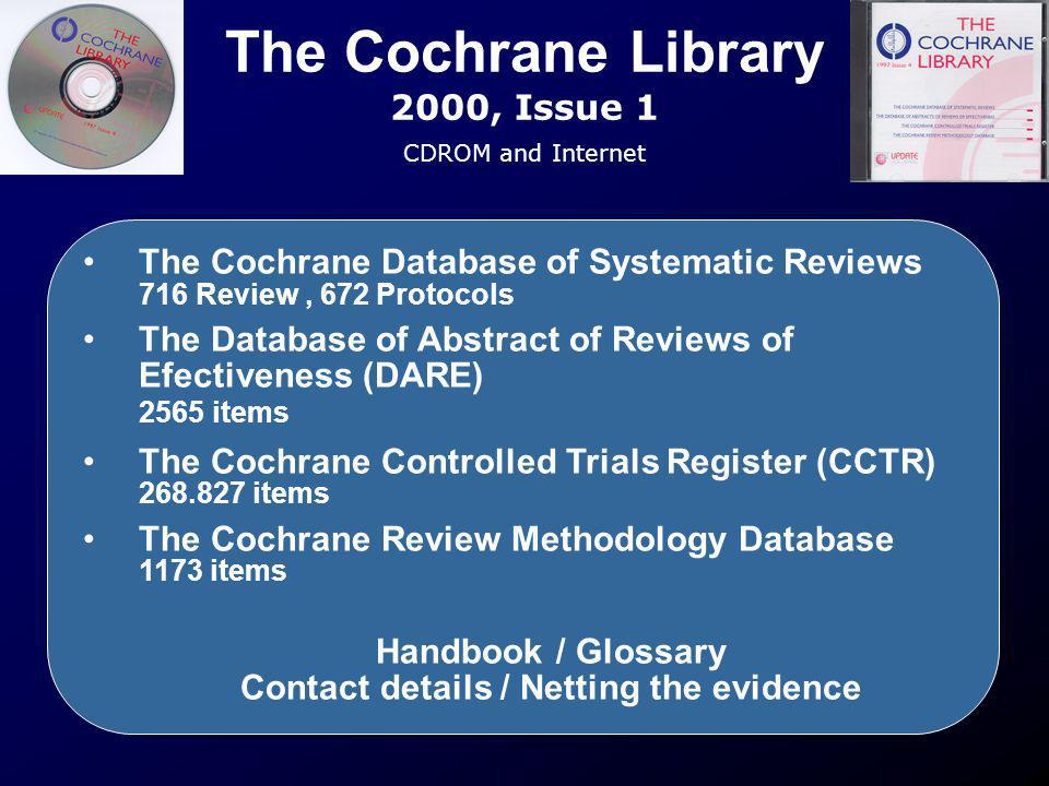 The Cochrane Library 2000, Issue 1 CDROM and Internet The Cochrane Database of Systematic Reviews 716 Review, 672 Protocols The Database of Abstract o