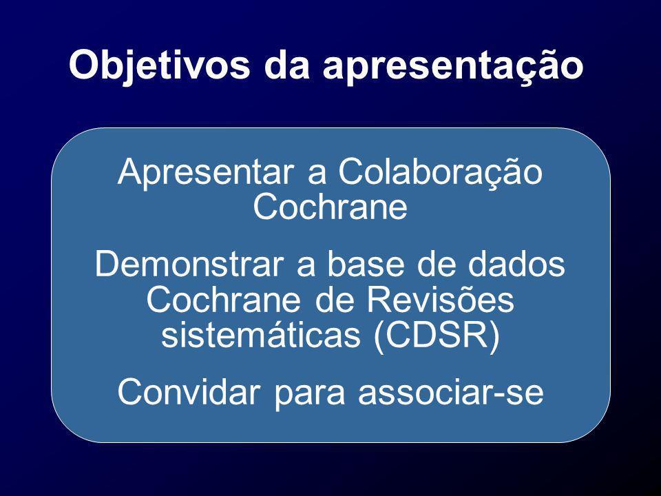 Objetivos da apresentação Apresentar a Colaboração Cochrane Demonstrar a base de dados Cochrane de Revisões sistemáticas (CDSR) Convidar para associar
