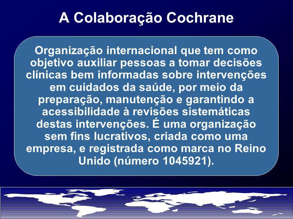 A Colaboração Cochrane Organização internacional que tem como objetivo auxiliar pessoas a tomar decisões clínicas bem informadas sobre intervenções em