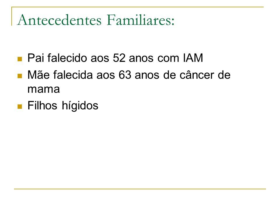 Antecedentes Familiares: Pai falecido aos 52 anos com IAM Mãe falecida aos 63 anos de câncer de mama Filhos hígidos
