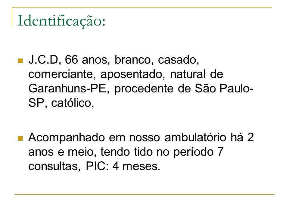 Identificação: J.C.D, 66 anos, branco, casado, comerciante, aposentado, natural de Garanhuns-PE, procedente de São Paulo- SP, católico, Acompanhado em