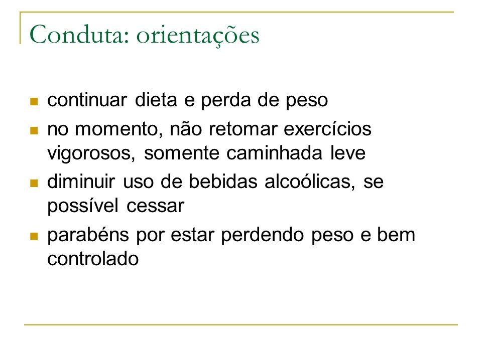Conduta: orientações continuar dieta e perda de peso no momento, não retomar exercícios vigorosos, somente caminhada leve diminuir uso de bebidas alco