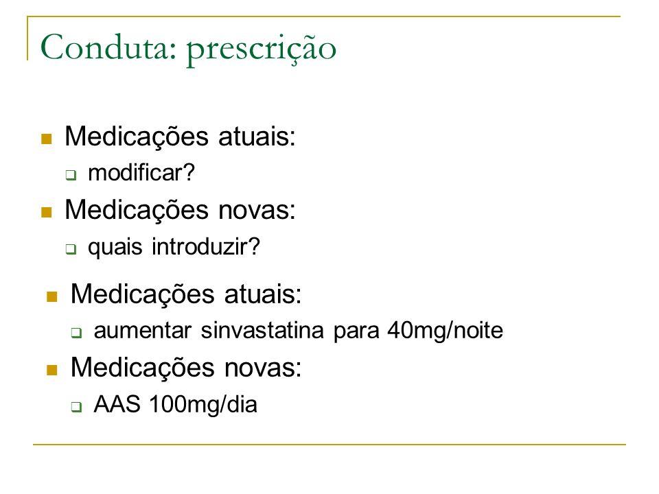 Conduta: prescrição Medicações atuais: modificar? Medicações novas: quais introduzir? Medicações atuais: aumentar sinvastatina para 40mg/noite Medicaç