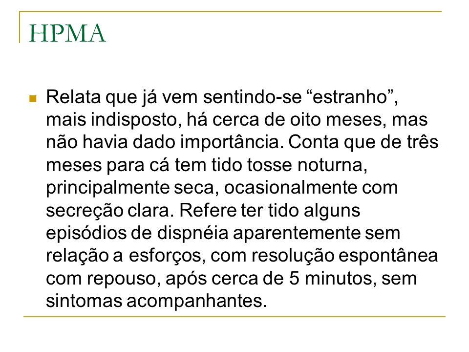 HPMA Relata que já vem sentindo-se estranho, mais indisposto, há cerca de oito meses, mas não havia dado importância. Conta que de três meses para cá
