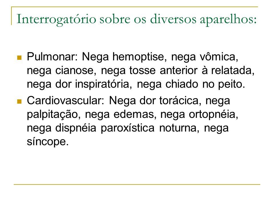 Interrogatório sobre os diversos aparelhos: Pulmonar: Nega hemoptise, nega vômica, nega cianose, nega tosse anterior à relatada, nega dor inspiratória