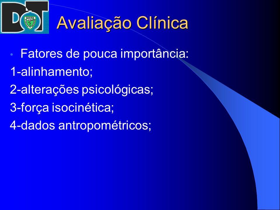 Avaliação Clínica Fatores de pouca importância: 1-alinhamento; 2-alterações psicológicas; 3-força isocinética; 4-dados antropométricos;
