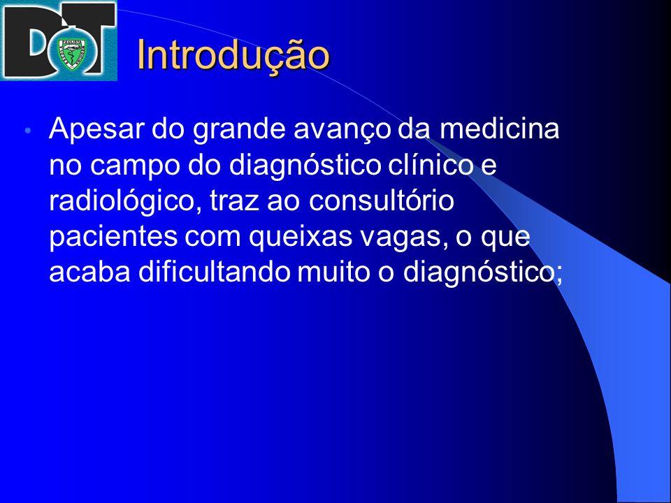 Introdução Apesar do grande avanço da medicina no campo do diagnóstico clínico e radiológico, traz ao consultório pacientes com queixas vagas, o que a