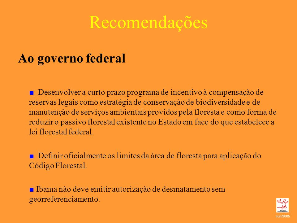 Recomendações Ao governo federal Desenvolver a curto prazo programa de incentivo à compensação de reservas legais como estratégia de conservação de bi