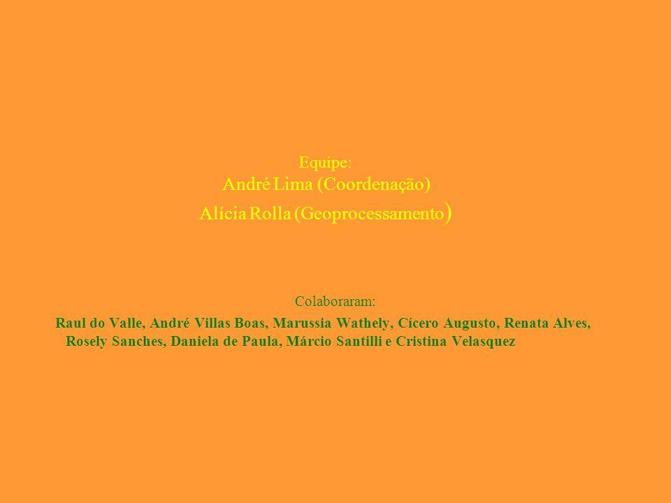 Equipe: André Lima (Coordenação) Alícia Rolla (Geoprocessamento ) Colaboraram: Raul do Valle, André Villas Boas, Marussia Wathely, Cícero Augusto, Ren