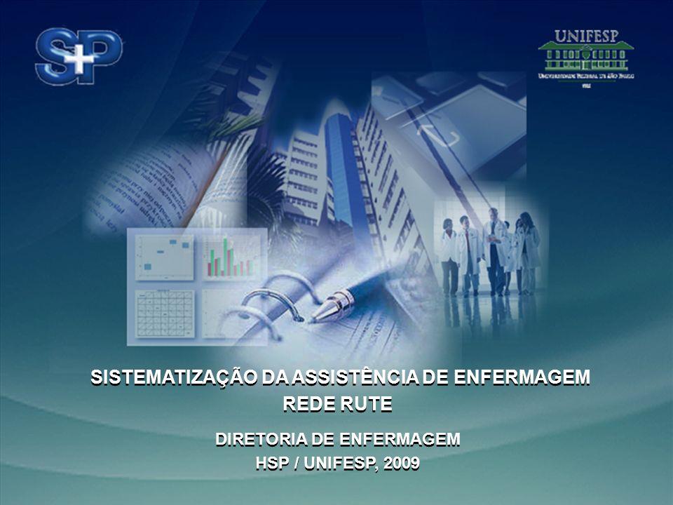 Hospital São Paulo Diretoria de Enfermagem - 2009 Hospital São Paulo Diretoria de Enfermagem - 2009 SISTEMATIZAÇÃO DA ASSISTÊNCIA DE ENFERMAGEM REDE RUTE DIRETORIA DE ENFERMAGEM HSP / UNIFESP, 2009 SISTEMATIZAÇÃO DA ASSISTÊNCIA DE ENFERMAGEM REDE RUTE DIRETORIA DE ENFERMAGEM HSP / UNIFESP, 2009
