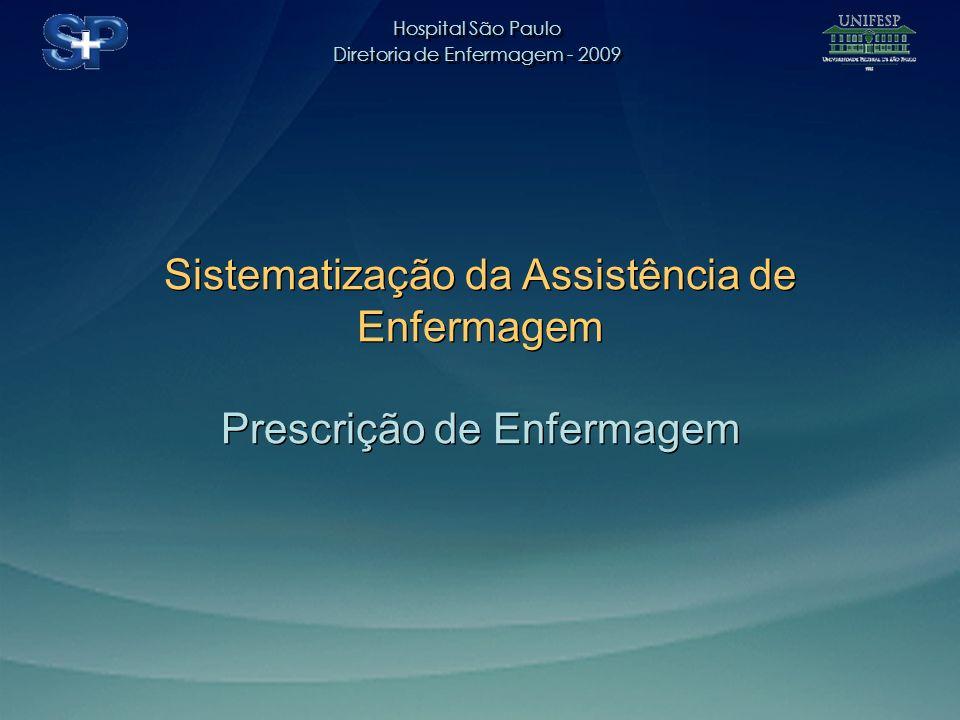 Hospital São Paulo Diretoria de Enfermagem - 2009 Hospital São Paulo Diretoria de Enfermagem - 2009 Sistematização da Assistência de Enfermagem Prescrição de Enfermagem Sistematização da Assistência de Enfermagem Prescrição de Enfermagem