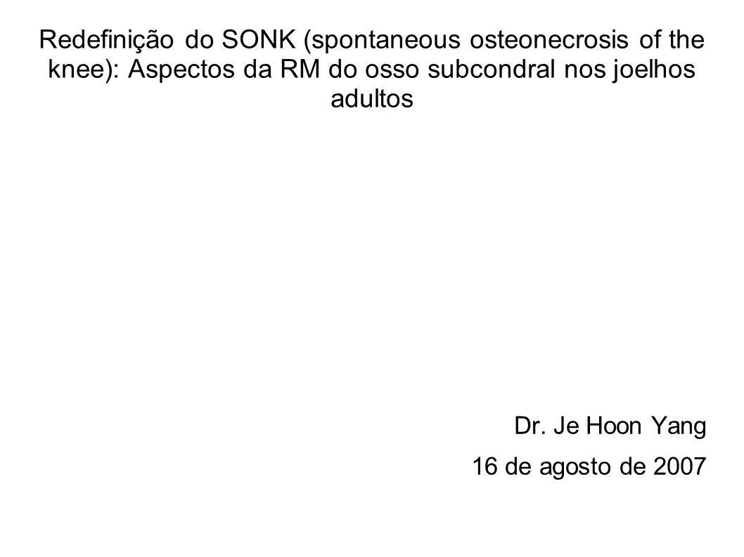 Redefinição do SONK (spontaneous osteonecrosis of the knee): Aspectos da RM do osso subcondral nos joelhos adultos Dr. Je Hoon Yang 16 de agosto de 20