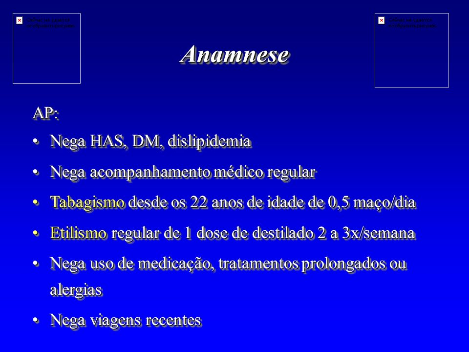 AnamneseAnamnese AP: Nega HAS, DM, dislipidemiaNega HAS, DM, dislipidemia Nega acompanhamento médico regularNega acompanhamento médico regular Tabagismo desde os 22 anos de idade de 0,5 maço/diaTabagismo desde os 22 anos de idade de 0,5 maço/dia Etilismo regular de 1 dose de destilado 2 a 3x/semanaEtilismo regular de 1 dose de destilado 2 a 3x/semana Nega uso de medicação, tratamentos prolongados ou alergiasNega uso de medicação, tratamentos prolongados ou alergias Nega viagens recentesNega viagens recentesAP: Nega HAS, DM, dislipidemiaNega HAS, DM, dislipidemia Nega acompanhamento médico regularNega acompanhamento médico regular Tabagismo desde os 22 anos de idade de 0,5 maço/diaTabagismo desde os 22 anos de idade de 0,5 maço/dia Etilismo regular de 1 dose de destilado 2 a 3x/semanaEtilismo regular de 1 dose de destilado 2 a 3x/semana Nega uso de medicação, tratamentos prolongados ou alergiasNega uso de medicação, tratamentos prolongados ou alergias Nega viagens recentesNega viagens recentes
