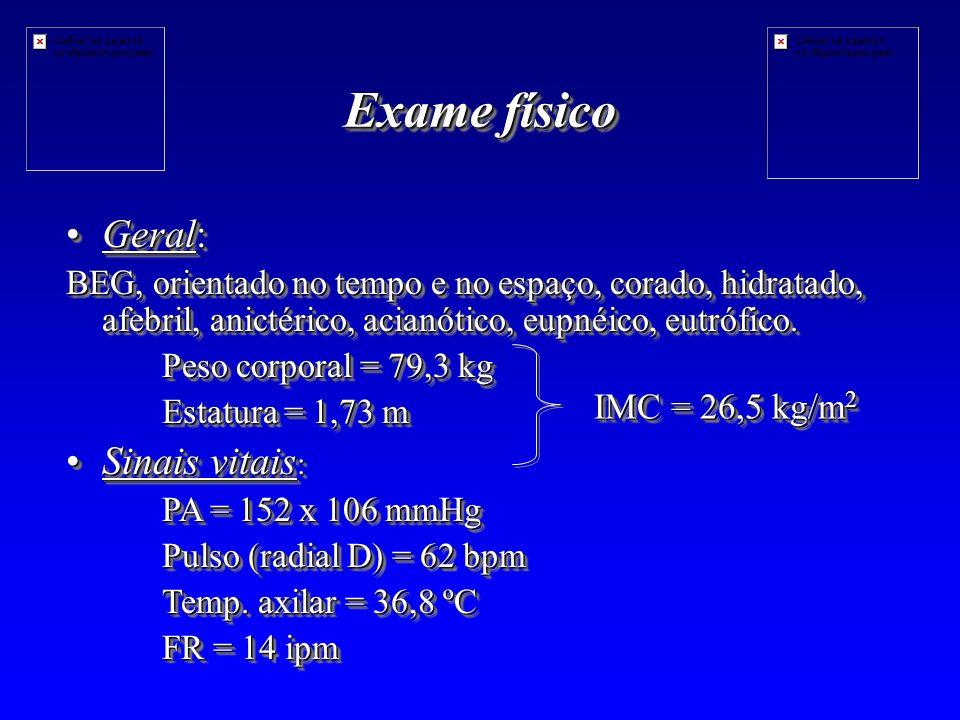Exame físico Geral:Geral: BEG, orientado no tempo e no espaço, corado, hidratado, afebril, anictérico, acianótico, eupnéico, eutrófico.
